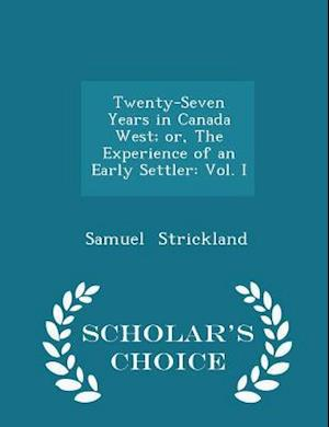 Twenty-Seven Years in Canada West; or, The Experience of an Early Settler: Vol. I - Scholar's Choice Edition