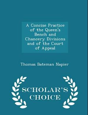A Concise Practice of the Queen's Bench and Chancery Divisions and of the Court of Appeal - Scholar's Choice Edition
