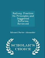 Railway Practice: Its Principles and Suggested Reforms Reviewed - Scholar's Choice Edition