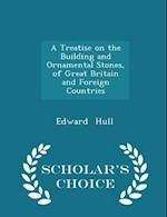 A Treatise on the Building and Ornamental Stones, of Great Britain and Foreign Countries - Scholar's Choice Edition af Edward Hull