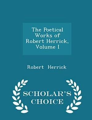 The Poetical Works of Robert Herrick, Volume I - Scholar's Choice Edition