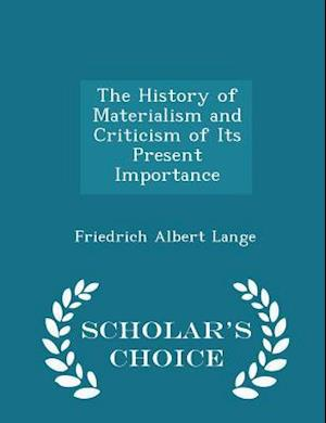 The History of Materialism and Criticism of Its Present Importance - Scholar's Choice Edition