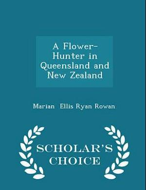 A Flower-Hunter in Queensland and New Zealand - Scholar's Choice Edition