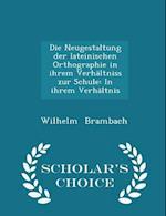 Die Neugestaltung Der Lateinischen Orthographie in Ihrem Verhaltniss Zur Schule af Wilhelm Brambach