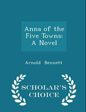 Anna of the Five Towns: A Novel - Scholar's Choice Edition