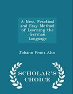 A New, Practical and Easy Method of Learning the German Language - Scholar's Choice Edition af Johann Franz Ahn