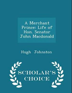 A Merchant Prince: Life of Hon. Senator John Macdonald - Scholar's Choice Edition