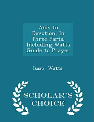 Aids to Devotion: In Three Parts, Including Watts Guide to Prayer - Scholar's Choice Edition