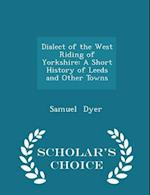 Dialect of the West Riding of Yorkshire: A Short History of Leeds and Other Towns - Scholar's Choice Edition af Samuel Dyer