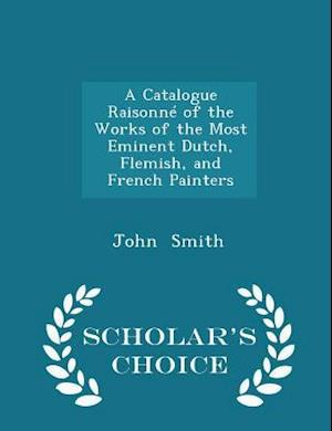 A Catalogue Raisonné of the Works of the Most Eminent Dutch, Flemish, and French Painters - Scholar's Choice Edition