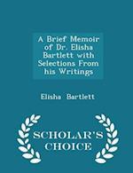 A Brief Memoir of Dr. Elisha Bartlett with Selections From his Writings - Scholar's Choice Edition af Elisha Bartlett