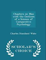 Chapters on Man with the Outlines of a Science of Comparative Psychology - Scholar's Choice Edition af Charles Staniland Wake