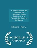 L'Anti-Lucrèce du Cardinal de Polignac: Thèse Présentée à la Faculté des Lettres de Nancy - Scholar's Choice Edition af Edouard Patry