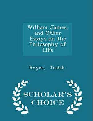William James, and Other Essays on the Philosophy of Life - Scholar's Choice Edition