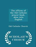 The offices of the Old Catholic prayer-book, done into English - Scholar's Choice Edition