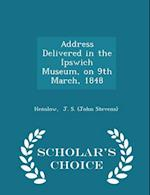 Address Delivered in the Ipswich Museum, on 9th March, 1848 - Scholar's Choice Edition