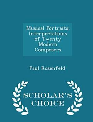 Musical Portraits; Interpretations of Twenty Modern Composers - Scholar's Choice Edition