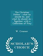 The Christian Father : what he should be, and what he should do ; Together with a Collection of Pray - Scholar's Choice Edition af W. Cramer
