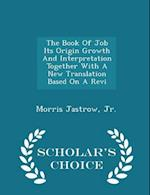 The Book of Job Its Origin Growth and Interpretation Together with a New Translation Based on a Revi - Scholar's Choice Edition af Morris Jastrow Jr