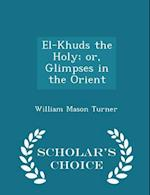 El-Khuds the Holy; or, Glimpses in the Orient - Scholar's Choice Edition af William Mason Turner