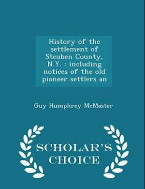 History of the settlement of Steuben County, N.Y. : including notices of the old pioneer settlers an - Scholar's Choice Edition