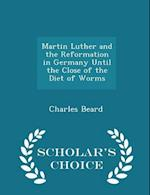 Martin Luther and the Reformation in Germany Until the Close of the Diet of Worms - Scholar's Choice Edition af Charles Beard
