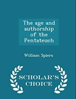 The Age and Authorship of the Pentateuch - Scholar's Choice Edition af William Spiers