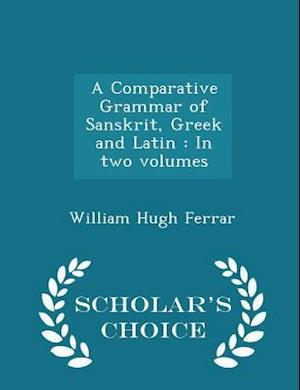 A Comparative Grammar of Sanskrit, Greek and Latin : In two volumes - Scholar's Choice Edition