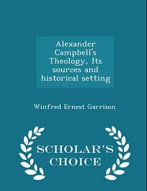 Alexander Campbell's Theology, Its sources and historical setting - Scholar's Choice Edition