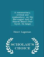 A Commentary, Critical and Explanatory, on the Norwegian Text of Henrik Ibsen's Peer Gynt, Its Langu - Scholar's Choice Edition af Henri Logeman