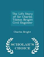 The Life Story of Sir Charles Tilston Bright Civil Engineer - Scholar's Choice Edition