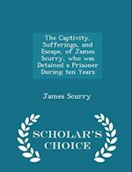 The Captivity, Sufferings, and Escape, of James Scurry, who was Detained a Prisoner During ten Years - Scholar's Choice Edition af James Scurry