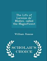 The Life of Lorenzo de' Medici, Called the Magnificent - Scholar's Choice Edition af William Roscoe