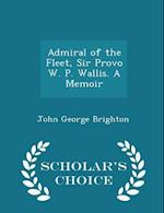 Admiral of the Fleet, Sir Provo W. P. Wallis. A Memoir - Scholar's Choice Edition af John George Brighton