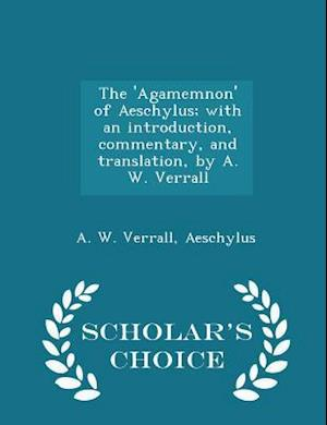 The 'Agamemnon' of Aeschylus; with an introduction, commentary, and translation, by A. W. Verrall - Scholar's Choice Edition