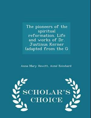 The pioneers of the spiritual reformation. Life and works of Dr. Justinus Kerner (adapted from the G - Scholar's Choice Edition