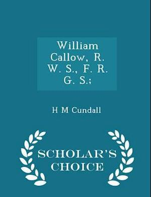William Callow, R. W. S., F. R. G. S.; - Scholar's Choice Edition