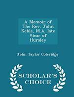 A Memoir of The Rev. John Keble, M.A. late Vicar of Hursley - Scholar's Choice Edition