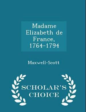Madame Elizabeth de France, 1764-1794 - Scholar's Choice Edition