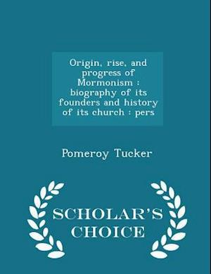 Origin, rise, and progress of Mormonism : biography of its founders and history of its church : pers - Scholar's Choice Edition