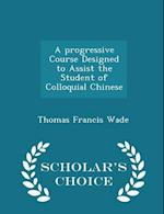 A progressive Course Designed to Assist the Student of Colloquial Chinese - Scholar's Choice Edition