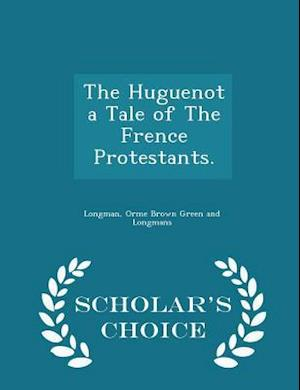 The Huguenot a Tale of The Frence Protestants. - Scholar's Choice Edition