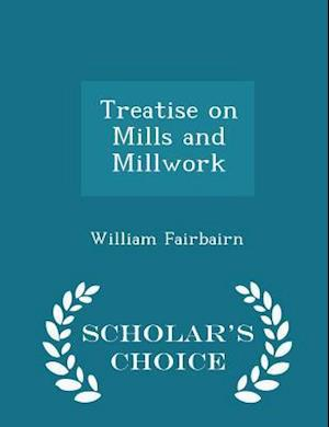 Treatise on Mills and Millwork - Scholar's Choice Edition