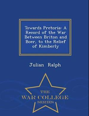 Towards Pretoria: A Record of the War Between Briton and Boer, to the Relief of Kimberly - War College Series