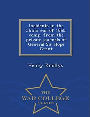 Incidents in the China War of 1860, Comp. from the Private Journals of General Sir Hope Grant - War College Series