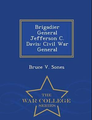 Brigadier General Jefferson C. Davis: Civil War General - War College Series