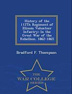 History of the 112Th Regiment of Illinois Volunteer Infantry: In the Great War of the Rebellion. 1862-1865 - War College Series