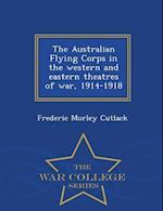 The Australian Flying Corps in the western and eastern theatres of war, 1914-1918 - War College Series