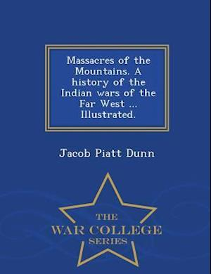 Massacres of the Mountains. a History of the Indian Wars of the Far West ... Illustrated. - War College Series