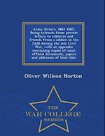 Army Letters, 1861-1865. Being Extracts from Private Letters to Relatives and Friends from a Soldier in the Field During the Late Civil War, with an Appendix Containing Copies of Some Official Documents, Papers and Addresses of Later Date - War College Ser af Oliver Willcox Norton